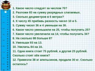 1. Какое число следует за числом 70? 2. Разложи 83 на сумму разрядных слагаем