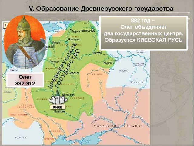 V. Образование Древнерусского государства 882 год – Олег объединяет два госуд...