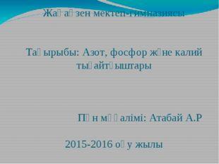 Жаңаөзен мектеп-гимназиясы Тақырыбы: Азот, фосфор және калий тыңайтқыштары Пә