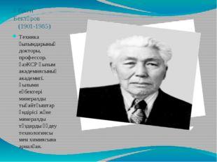 Әбікен Бектұров (1901-1985) Техника ғылымдарының докторы, профессор. қазКСР Ғ