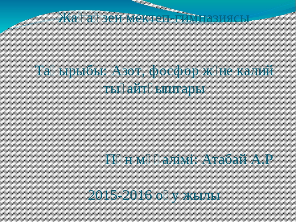 Жаңаөзен мектеп-гимназиясы Тақырыбы: Азот, фосфор және калий тыңайтқыштары Пә...