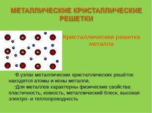 В узлах металлических кристаллических решёток находятся атомы и ионы металла.