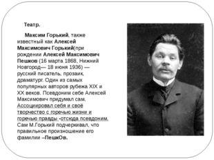 Театр. Максим Горький, также известный какАлексей Максимович Горький(при ро