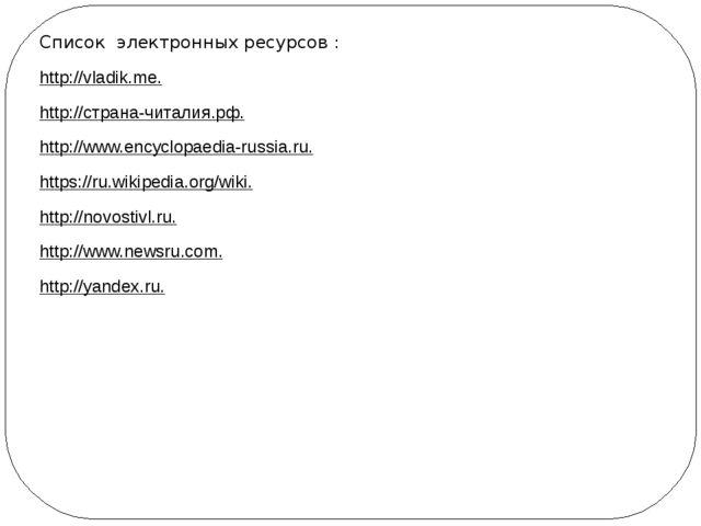 Список электронных ресурсов : http://vladik.me. http://страна-читалия.рф. htt...