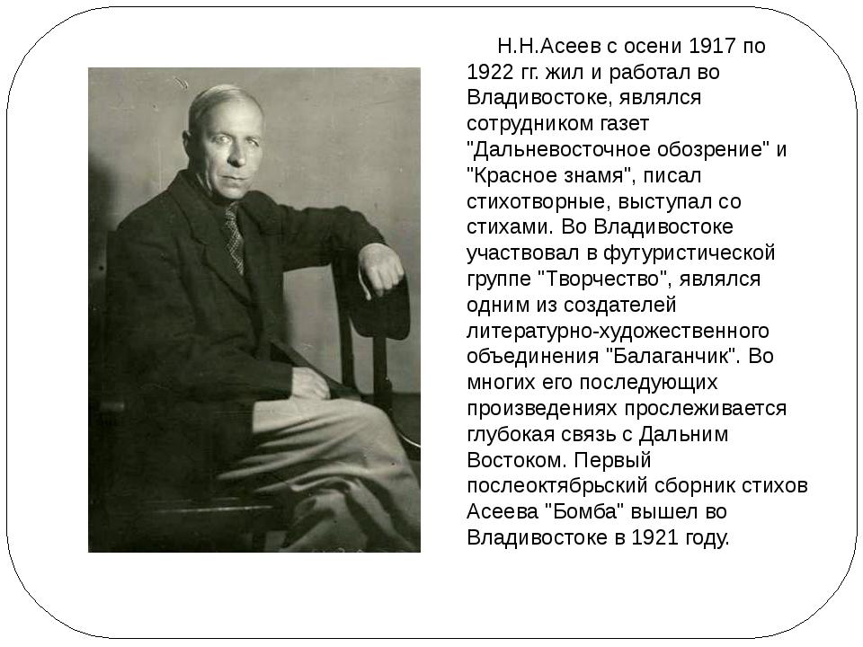 Н.Н.Асеев с осени 1917 по 1922 гг. жил и работал во Владивостоке, являлся со...