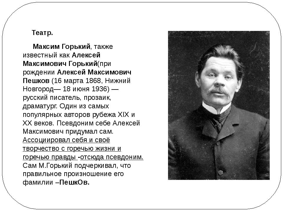 Театр. Максим Горький, также известный какАлексей Максимович Горький(при ро...