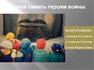 Вечная память героям войны ПОДГОТОВИЛИ : ученики 4 в класса и учитель Галстян