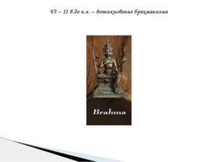 VI – II в.до н.э. – возникновение брахманизма