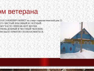 Дом ветерана ФАУЗАН ЗАКИЕВИЧ ЖИВЕТ по улице социалистической дом 22. У НЕГО Ч