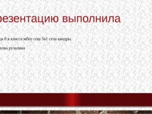 Презентацию выполнила Ученица 8 в класса мбоу сош №1 села кандры Муфтахова ру