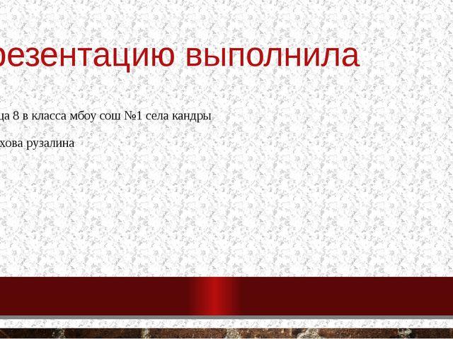 Презентацию выполнила Ученица 8 в класса мбоу сош №1 села кандры Муфтахова ру...