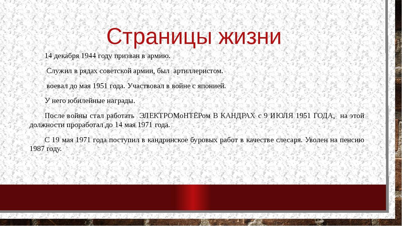 Страницы жизни 14 декабря 1944 году призван в армию. Служил в рядах советской...