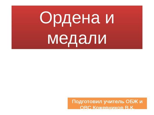 Ордена и медали Подготовил учитель ОБЖ и ОВС Кожевников В.К.