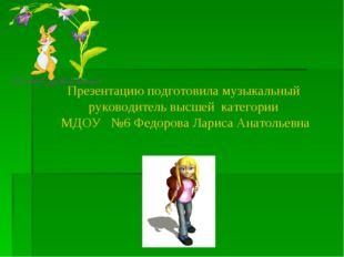 Презентацию подготовила музыкальный руководитель высшей категории МДОУ №6 Фед