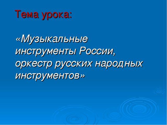 Тема урока: «Музыкальные инструменты России, оркестр русских народных инструм...