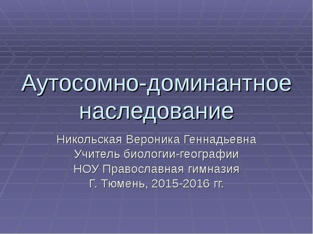 Аутосомно-доминантное наследование Никольская Вероника Геннадьевна Учитель би...
