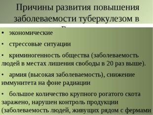 Причины развития повышения заболеваемости туберкулезом в России: •экономиче