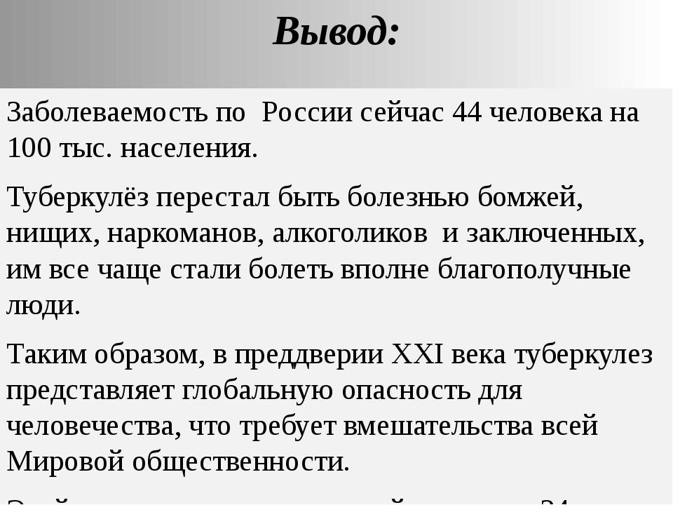 Вывод: Заболеваемость по России сейчас 44 человека на 100 тыс. населения. Туб...