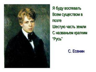 Я буду воспевать Всем существом в поэте Шестую часть земли С названьем кратки