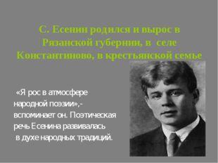 С. Есенин родился и вырос в Рязанской губернии, в селе Константиново, в крест
