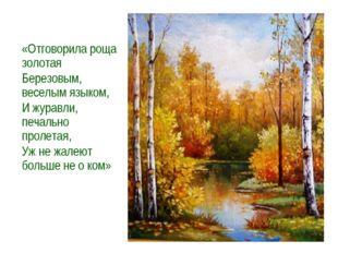 «Отговорила роща золотая Березовым, веселым языком, И журавли, печально проле