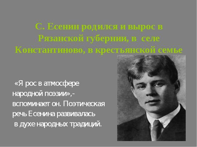 С. Есенин родился и вырос в Рязанской губернии, в селе Константиново, в крест...
