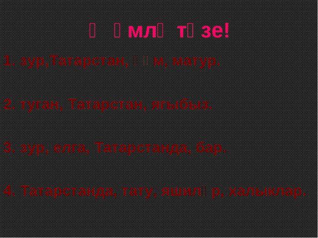 Җөмлә төзе! 1. зур,Татарстан, һәм, матур. 2. туган, Татарстан, ягыбыз. 3. зур...