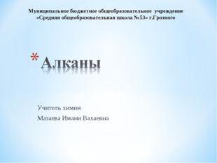 Учитель химии Мазаева Имани Вахаевна Муниципальное бюджетное общеобразователь