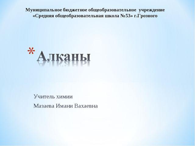 Учитель химии Мазаева Имани Вахаевна Муниципальное бюджетное общеобразователь...