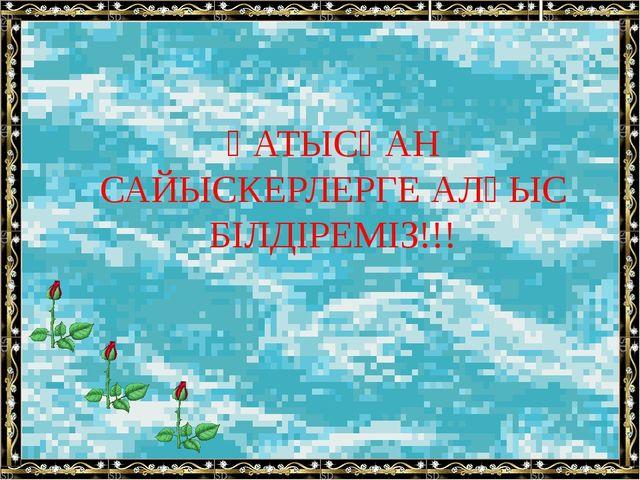 ҚАТЫСҚАН САЙЫСКЕРЛЕРГЕ АЛҒЫС БІЛДІРЕМІЗ!!!