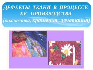 ДЕФЕКТЫ ТКАНИ В ПРОЦЕССЕ ЕЁ ПРОИЗВОДСТВА (ткачества, крашения, печатания)