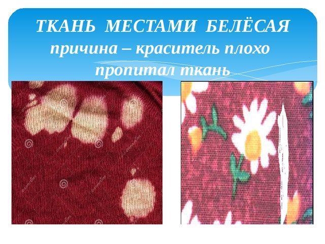 ТКАНЬ МЕСТАМИ БЕЛЁСАЯ причина – краситель плохо пропитал ткань