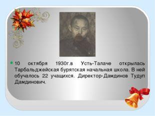 10 октября 1930г.в Усть-Талаче открылась Тарбальджейская бурятская начальная