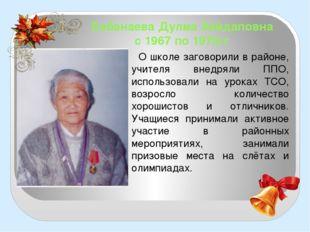 Бабанаева Дулма Хайдаповна с 1967 по 1975гг О школе заговорили в районе, учит