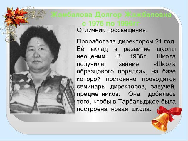 Жамбалова Долгор Жажбаловна с 1975 по 1996гг Отличник просвещения. Проработал...