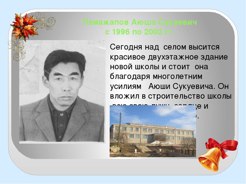 Ламажапов Аюша Сукуевич с 1996 по 2003 гг. Сегодня над селом высится красивое...