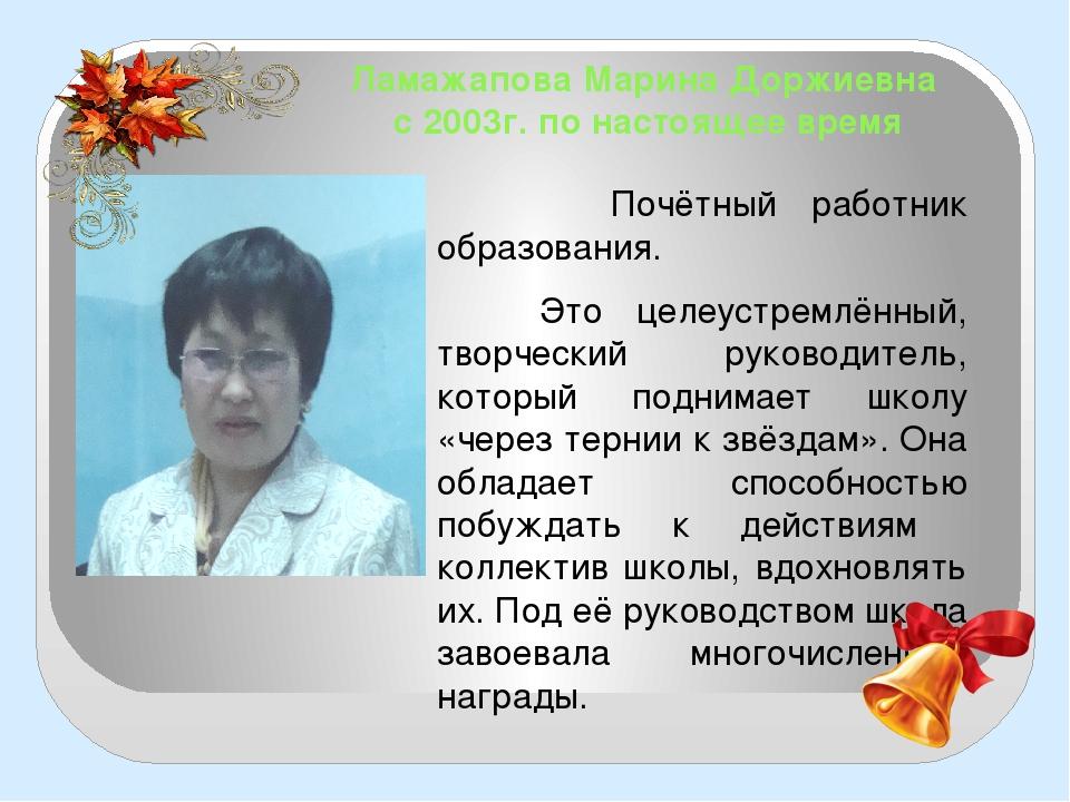 Ламажапова Марина Доржиевна с 2003г. по настоящее время Почётный работник обр...