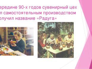 В середине 90-х годов сувенирный цех стал самостоятельным производством и пол