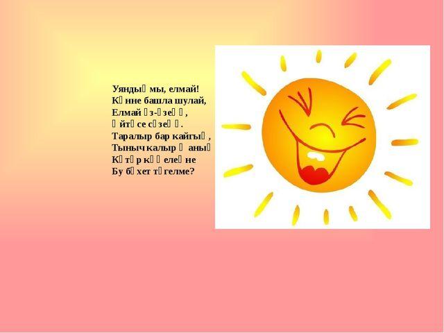 Уяндыңмы, елмай! Көнне башла шулай, Елмай үз-үзеңә, Әйтәсе сүзеңә. Таралыр б...