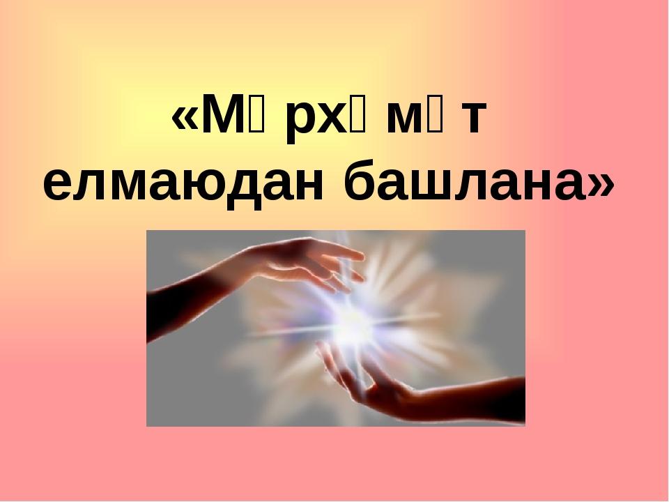 «Мәрхәмәт елмаюдан башлана»