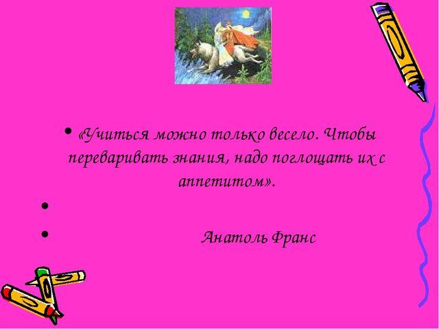 «Учиться можно только весело. Чтобы переваривать знания, надо поглощать их с...
