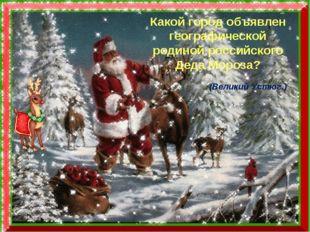 Какой город объявлен географической родиной российского Деда Мороза? Какой го