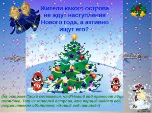 Жители какого острова не ждут наступления Нового года, а активно ищут его? (Н