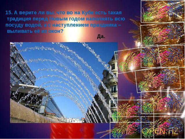 15. А верите ли вы, что во на Кубе есть такая традиция перед Новым годом напо...