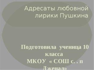 Адресаты любовной лирики Пушкина Подготовила ученица 10 класса МКОУ « СОШ с.