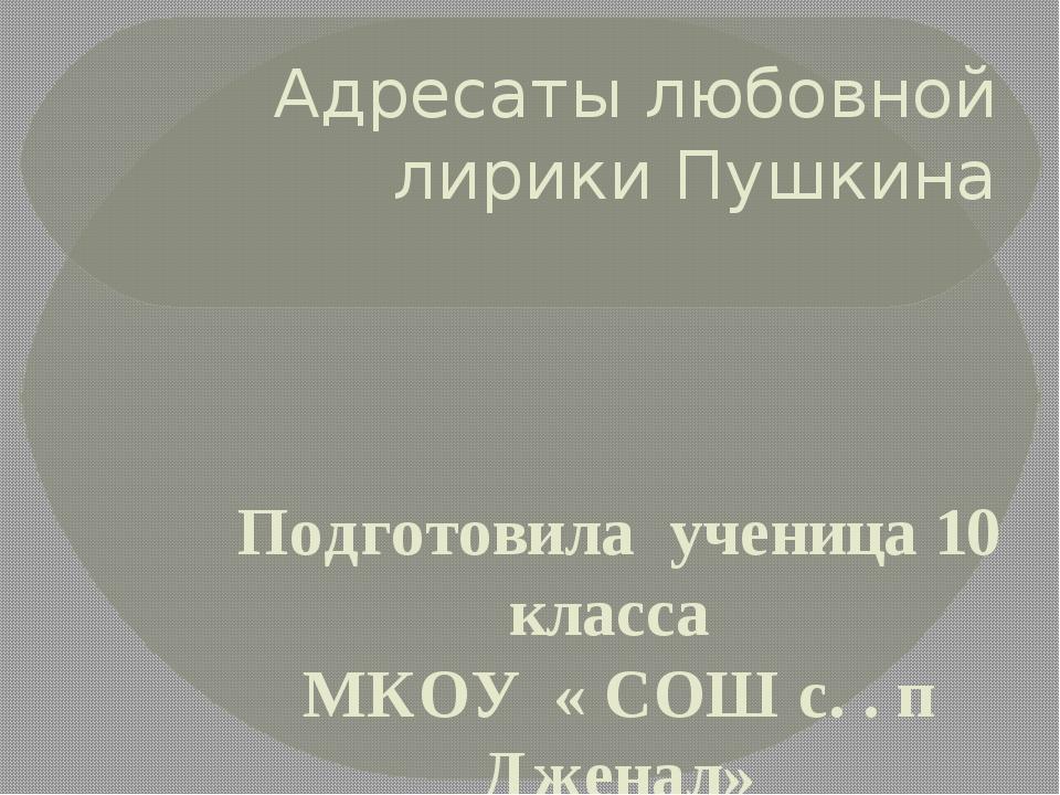 Адресаты любовной лирики Пушкина Подготовила ученица 10 класса МКОУ « СОШ с....