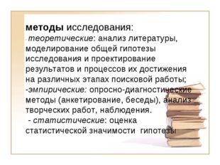 методы исследования: - теоретические: анализ литературы, моделирование общей