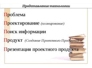 Проблема Проектирование (планирование) Поиск информации Продукт (Создание Пр