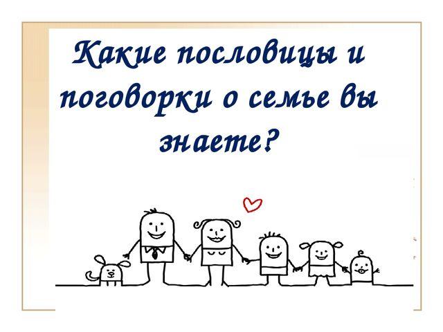 Какие пословицы и поговорки о семье вы знаете?