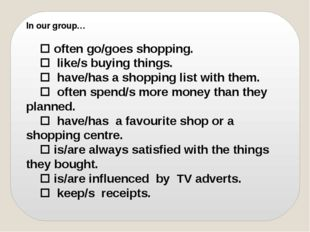 In our group…  often go/goes shopping.  like/s buying things.  have/has a
